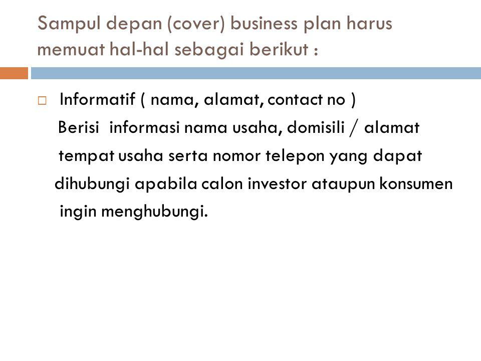 Sampul depan (cover) business plan harus memuat hal-hal sebagai berikut :  Informatif ( nama, alamat, contact no ) Berisi informasi nama usaha, domisili / alamat tempat usaha serta nomor telepon yang dapat dihubungi apabila calon investor ataupun konsumen ingin menghubungi.