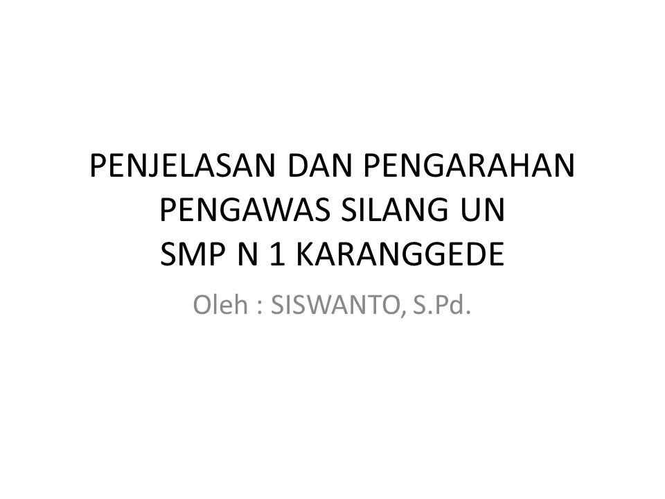 PENJELASAN DAN PENGARAHAN PENGAWAS SILANG UN SMP N 1 KARANGGEDE Oleh : SISWANTO, S.Pd.