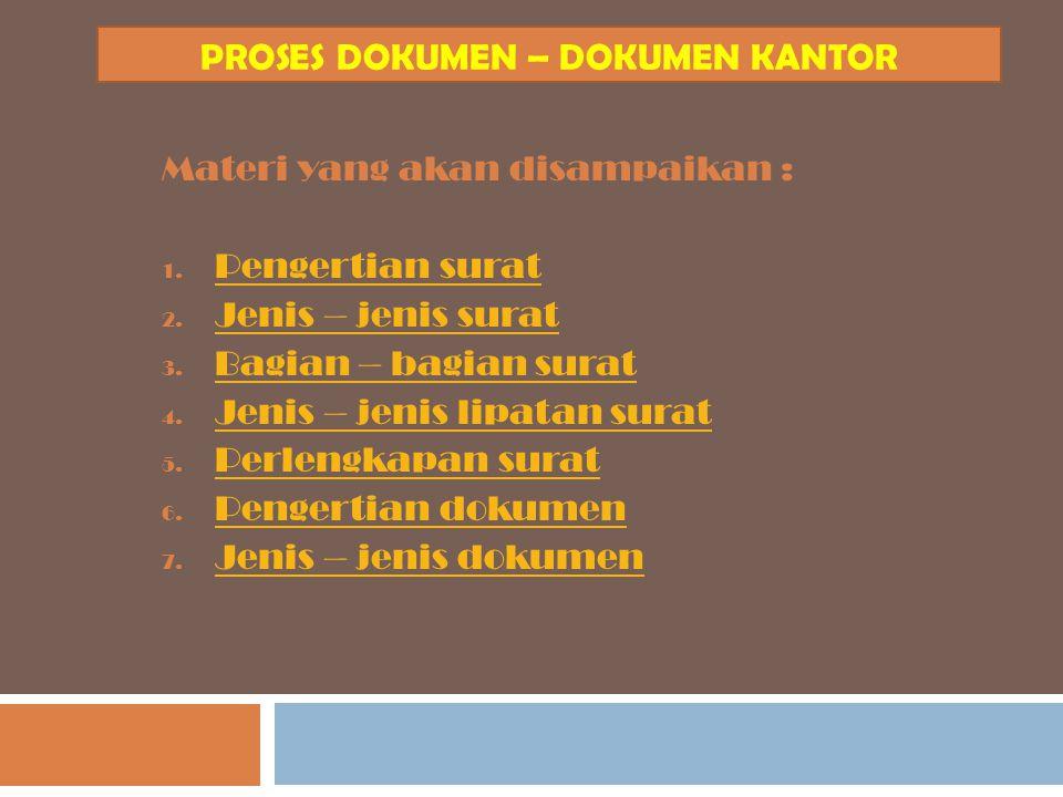 PROSES DOKUMEN – DOKUMEN KANTOR Materi yang akan disampaikan : 1. P Pengertian surat 2. J Jenis – jenis surat 3. B Bagian – bagian surat 4. J Jenis –