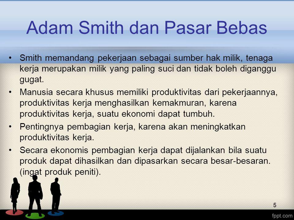 5 Adam Smith dan Pasar Bebas Smith memandang pekerjaan sebagai sumber hak milik, tenaga kerja merupakan milik yang paling suci dan tidak boleh digangg