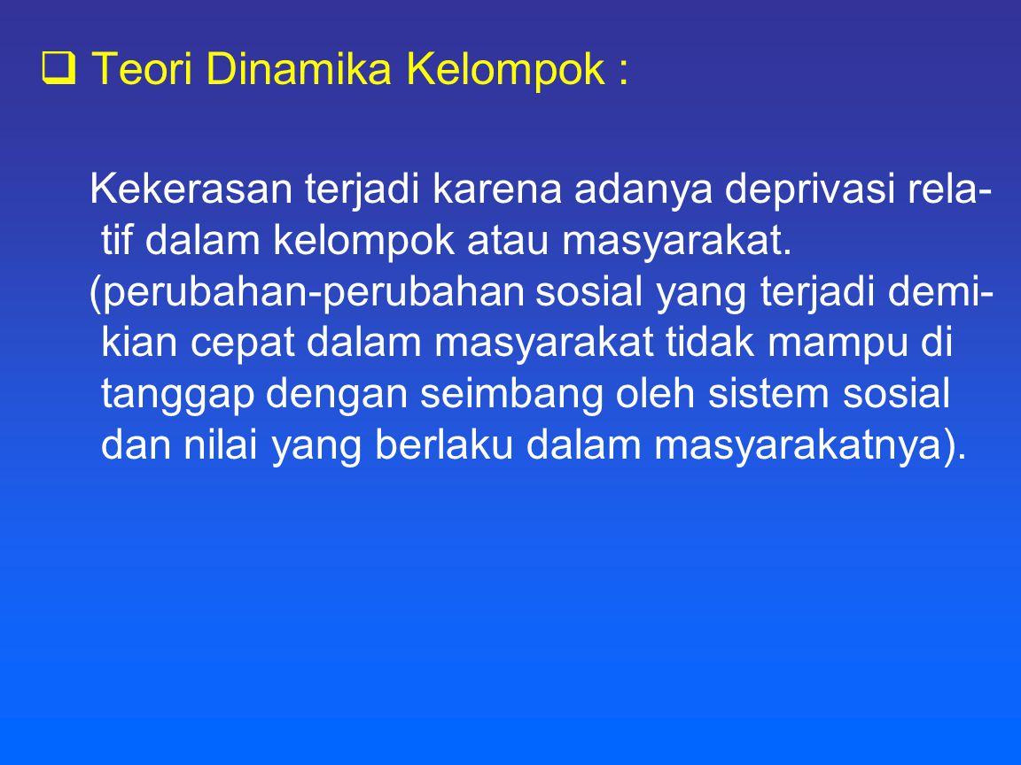  Teori Dinamika Kelompok : Kekerasan terjadi karena adanya deprivasi rela- tif dalam kelompok atau masyarakat. (perubahan-perubahan sosial yang terja