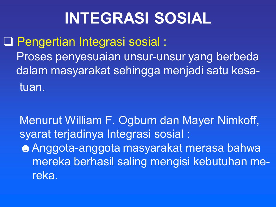 INTEGRASI SOSIAL  Pengertian Integrasi sosial : Proses penyesuaian unsur-unsur yang berbeda dalam masyarakat sehingga menjadi satu kesa- tuan. Menuru