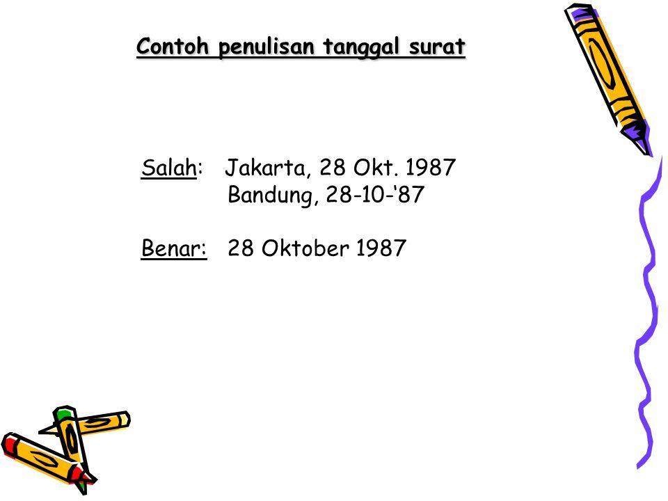 Contoh penulisan tanggal surat Salah: Jakarta, 28 Okt. 1987 Bandung, 28-10-'87 Benar: 28 Oktober 1987