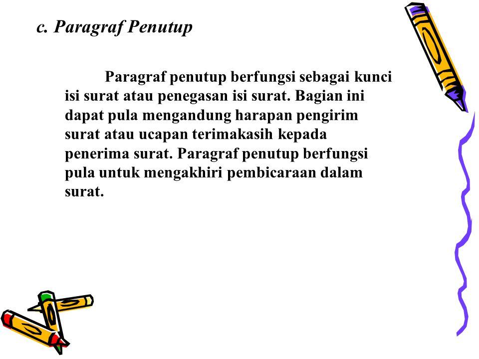 c. Paragraf Penutup Paragraf penutup berfungsi sebagai kunci isi surat atau penegasan isi surat. Bagian ini dapat pula mengandung harapan pengirim sur