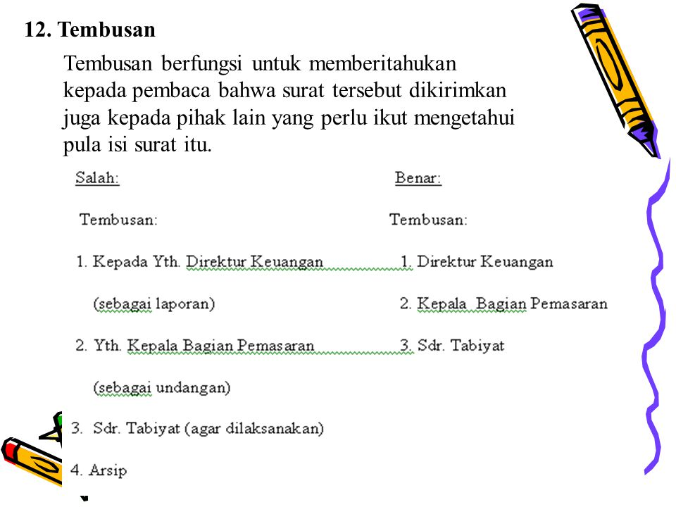 12. Tembusan Tembusan berfungsi untuk memberitahukan kepada pembaca bahwa surat tersebut dikirimkan juga kepada pihak lain yang perlu ikut mengetahui