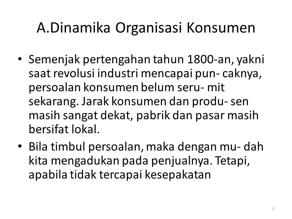5 A.Dinamika Organisasi Konsumen Semenjak pertengahan tahun 1800-an, yakni saat revolusi industri mencapai pun- caknya, persoalan konsumen belum seru- mit sekarang.