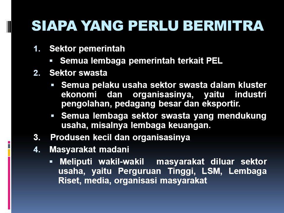 SIAPA YANG PERLU BERMITRA 1. Sektor pemerintah  Semua lembaga pemerintah terkait PEL 2. Sektor swasta  Semua pelaku usaha sektor swasta dalam kluste