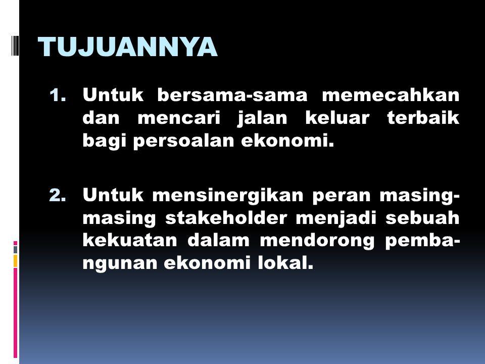 TUJUANNYA 1. Untuk bersama-sama memecahkan dan mencari jalan keluar terbaik bagi persoalan ekonomi. 2. Untuk mensinergikan peran masing- masing stakeh