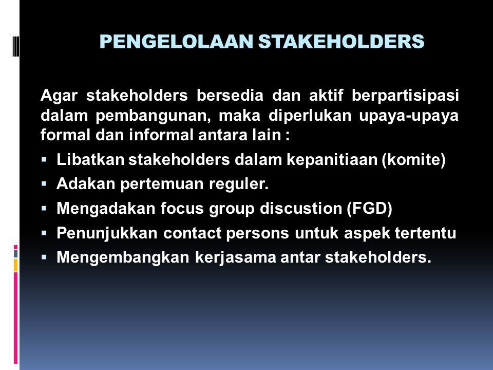 PENGELOLAAN STAKEHOLDERS Agar stakeholders bersedia dan aktif berpartisipasi dalam pembangunan, maka diperlukan upaya-upaya formal dan informal antara