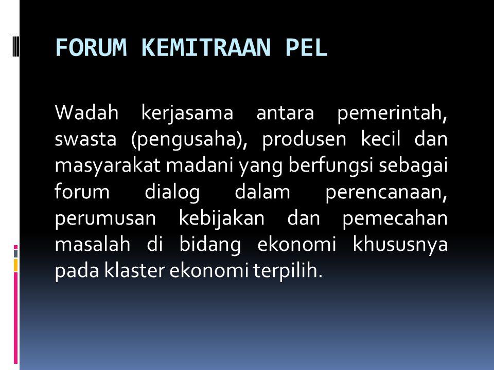 FORUM KEMITRAAN PEL Wadah kerjasama antara pemerintah, swasta (pengusaha), produsen kecil dan masyarakat madani yang berfungsi sebagai forum dialog da