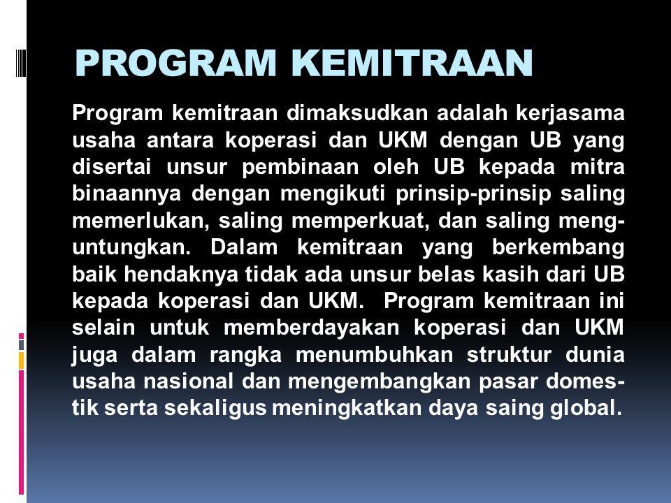 PROGRAM KEMITRAAN Program kemitraan dimaksudkan adalah kerjasama usaha antara koperasi dan UKM dengan UB yang disertai unsur pembinaan oleh UB kepada