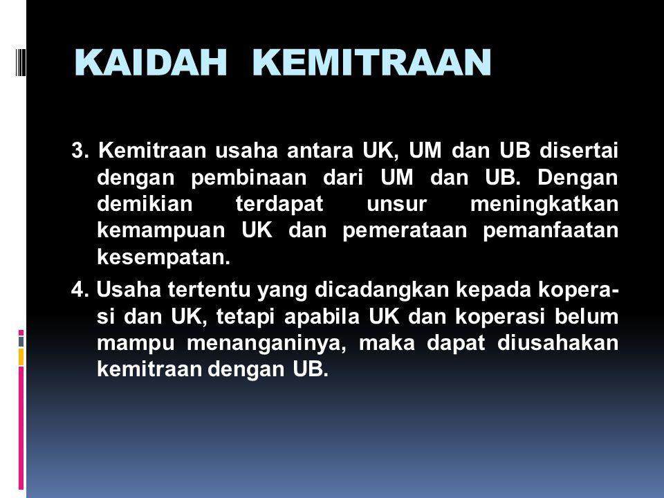 KAIDAH KEMITRAAN 3. Kemitraan usaha antara UK, UM dan UB disertai dengan pembinaan dari UM dan UB. Dengan demikian terdapat unsur meningkatkan kemampu