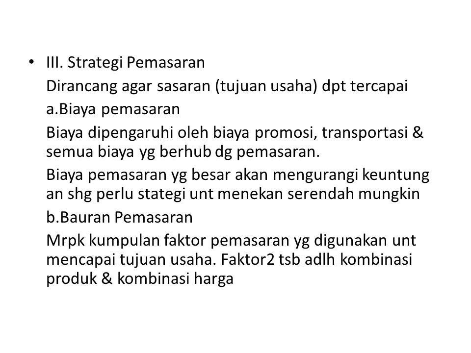 III. Strategi Pemasaran Dirancang agar sasaran (tujuan usaha) dpt tercapai a.Biaya pemasaran Biaya dipengaruhi oleh biaya promosi, transportasi & semu