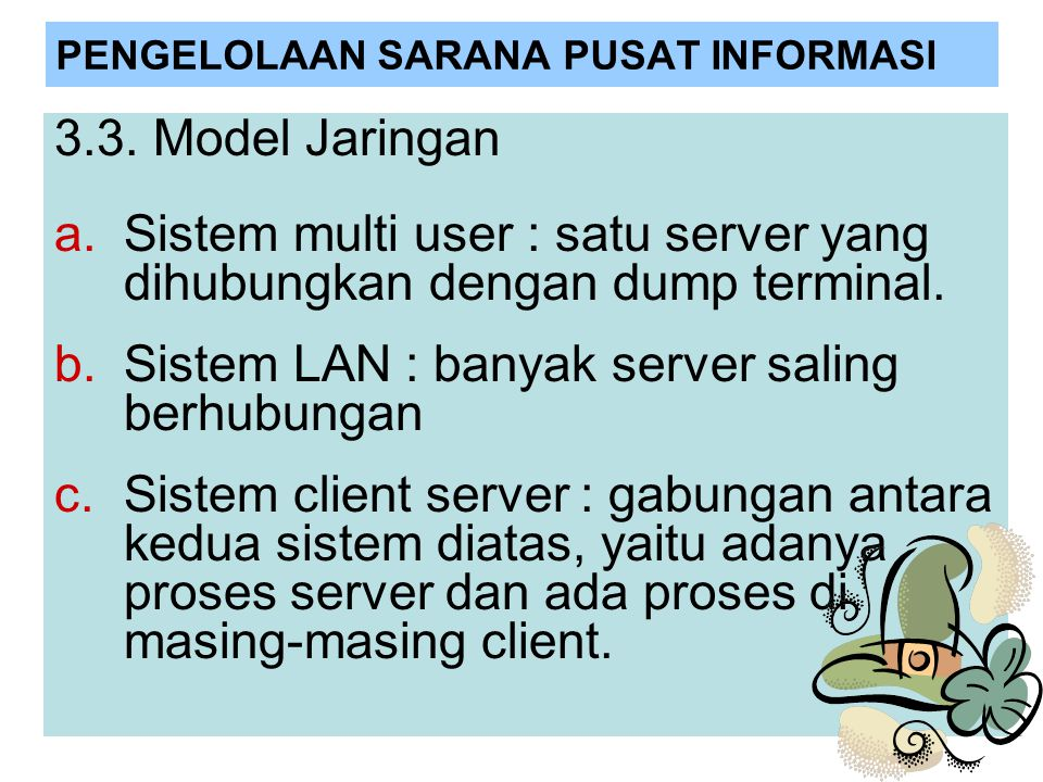 PENGELOLAAN SARANA PUSAT INFORMASI 3.3. Model Jaringan a.Sistem multi user : satu server yang dihubungkan dengan dump terminal. b.Sistem LAN : banyak
