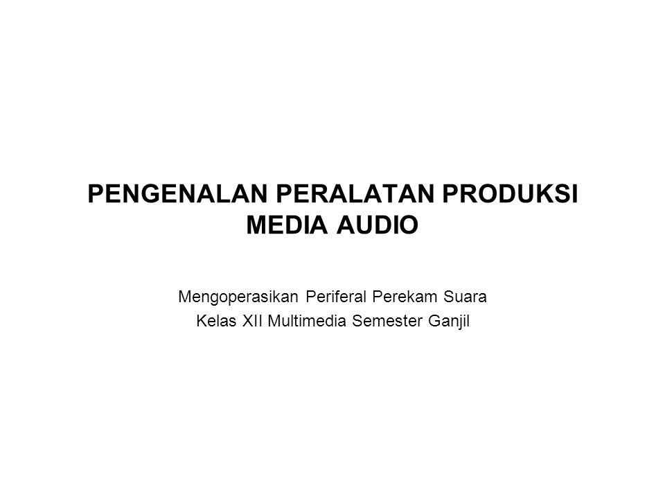PENGENALAN PERALATAN PRODUKSI MEDIA AUDIO Mengoperasikan Periferal Perekam Suara Kelas XII Multimedia Semester Ganjil