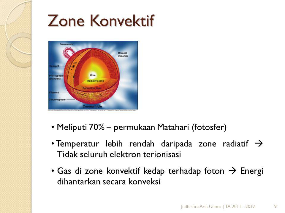 9 Zone Konvektif 9Judhistira Aria Utama | TA 2011 - 2012 Meliputi 70% – permukaan Matahari (fotosfer) Temperatur lebih rendah daripada zone radiatif 