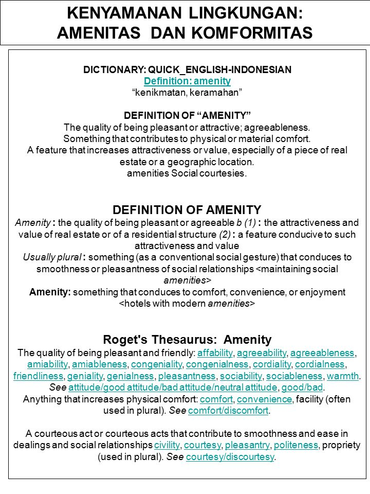 KENYAMANAN LINGKUNGAN: AMENITAS DAN KOMFORMITAS DICTIONARY: QUICK_ENGLISH-INDONESIAN Definition: amenity kenikmatan, keramahan DEFINITION OF AMENITY The quality of being pleasant or attractive; agreeableness.