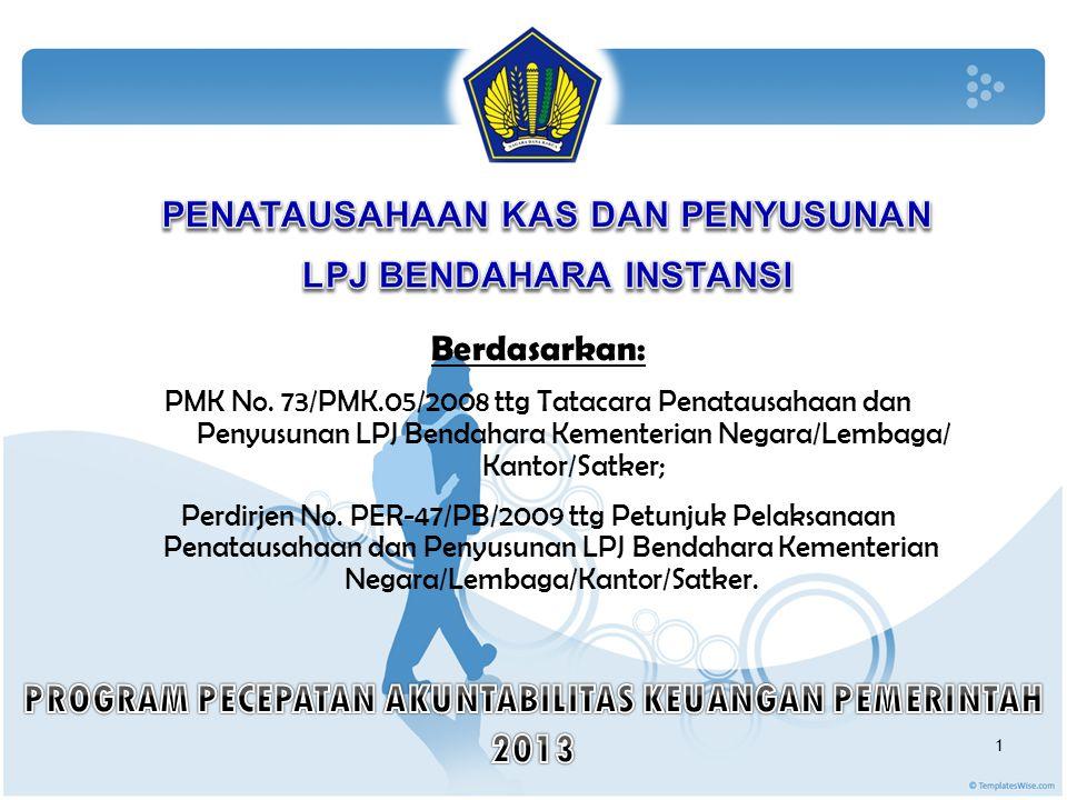Berdasarkan: PMK No. 73/PMK.05/2008 ttg Tatacara Penatausahaan dan Penyusunan LPJ Bendahara Kementerian Negara/Lembaga/ Kantor/Satker; Perdirjen No. P