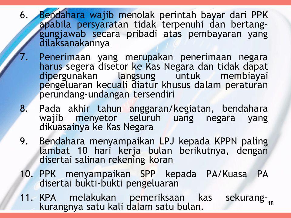 6.Bendahara wajib menolak perintah bayar dari PPK apabila persyaratan tidak terpenuhi dan bertang- gungjawab secara pribadi atas pembayaran yang dilak