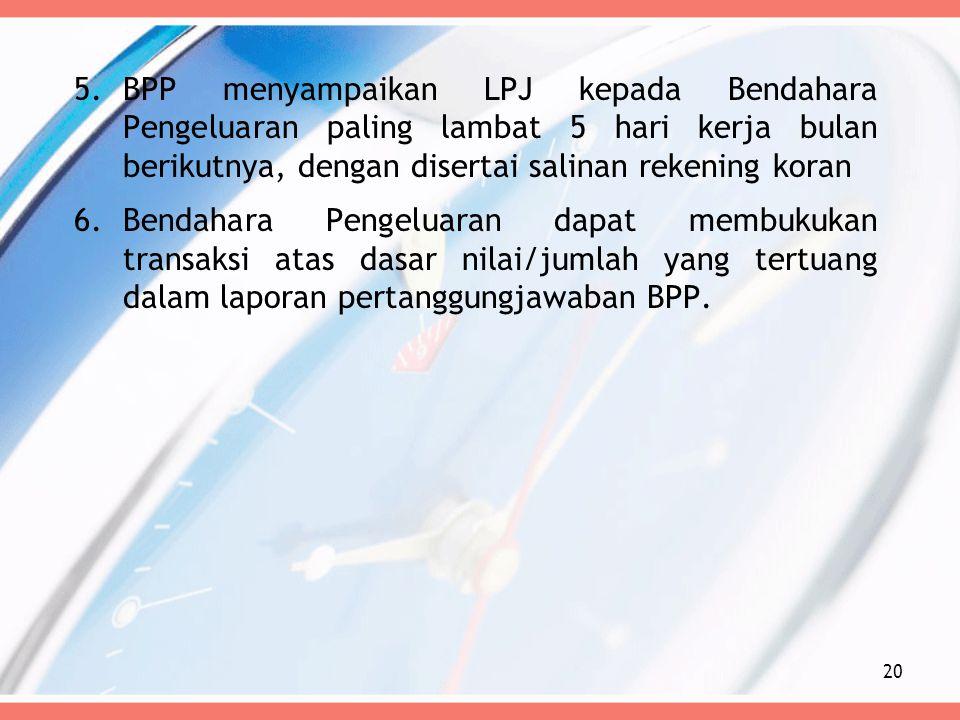 5.BPP menyampaikan LPJ kepada Bendahara Pengeluaran paling lambat 5 hari kerja bulan berikutnya, dengan disertai salinan rekening koran 6.Bendahara Pe