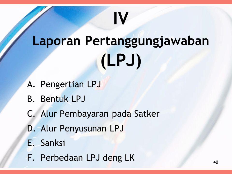 IV Laporan Pertanggungjawaban (LPJ) A.Pengertian LPJ B.Bentuk LPJ C.Alur Pembayaran pada Satker D.Alur Penyusunan LPJ E.Sanksi F.Perbedaan LPJ deng LK