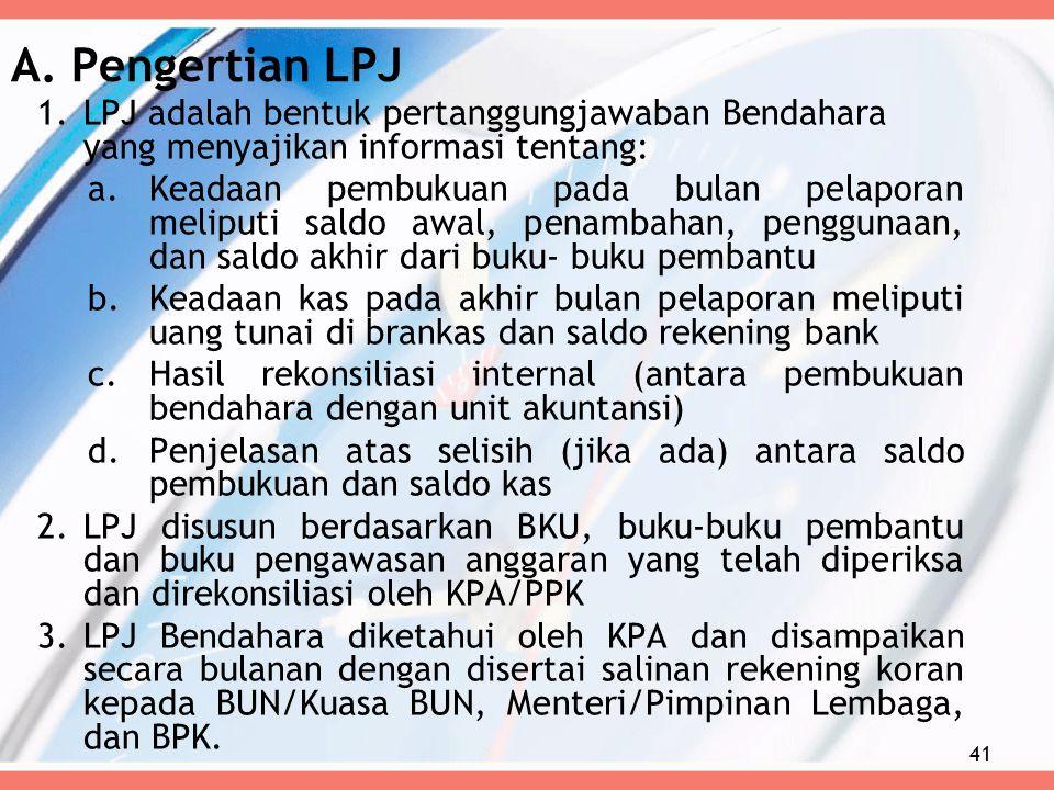 A. Pengertian LPJ 1.LPJ adalah bentuk pertanggungjawaban Bendahara yang menyajikan informasi tentang: a.Keadaan pembukuan pada bulan pelaporan meliput