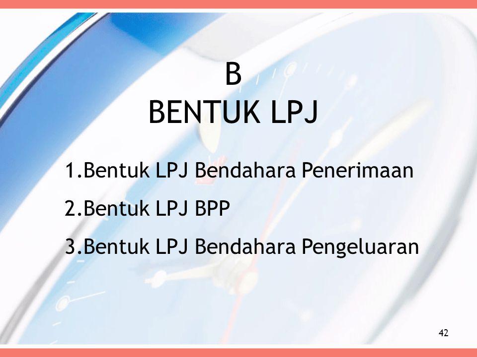 B BENTUK LPJ 42 1.Bentuk LPJ Bendahara Penerimaan 2.Bentuk LPJ BPP 3.Bentuk LPJ Bendahara Pengeluaran