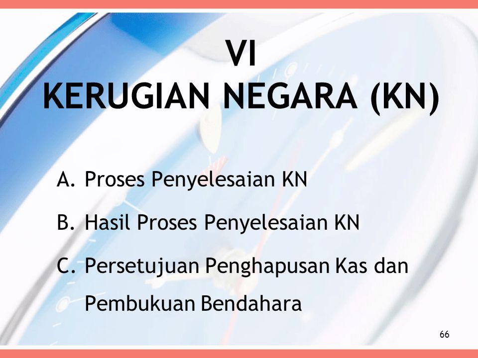 VI KERUGIAN NEGARA (KN) A.Proses Penyelesaian KN B.Hasil Proses Penyelesaian KN C.Persetujuan Penghapusan Kas dan Pembukuan Bendahara 66