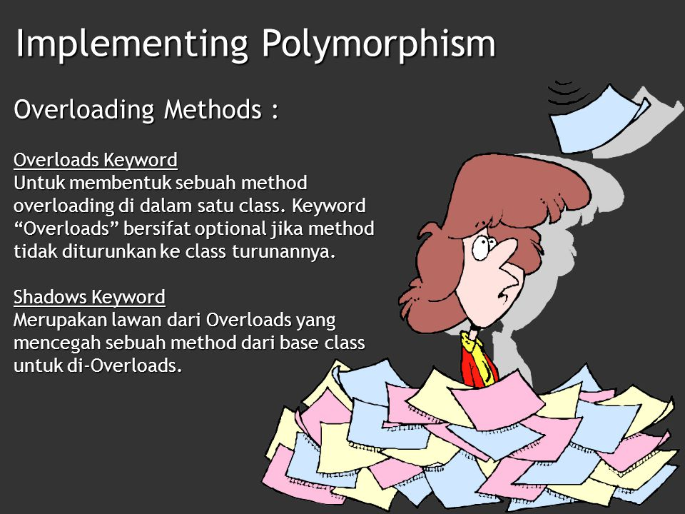 Implementing Polymorphism Overloading Methods : Overridable Keyword Keyword yang umumnya dibuat pada base class dimana method yang di-Overridable mutlak harus di-Overrides di class turunannya.