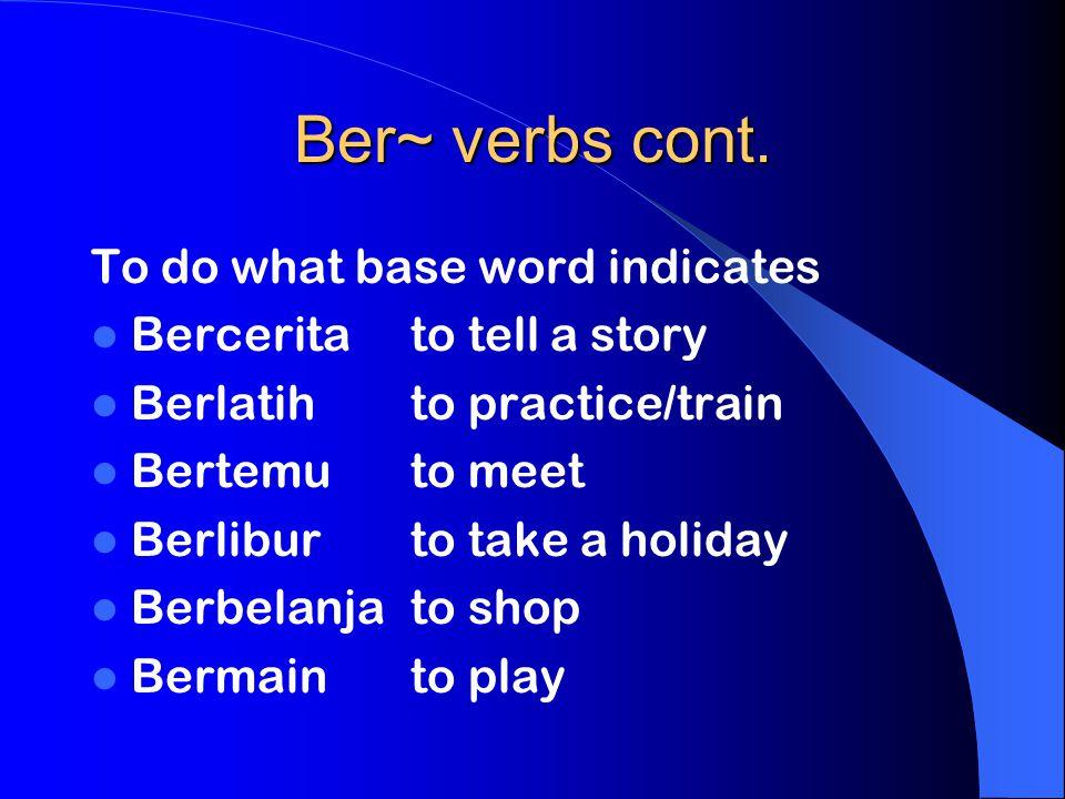 Ber~ verbs cont. To do what base word indicates Berceritato tell a story Berlatihto practice/train Bertemuto meet Berliburto take a holiday Berbelanja