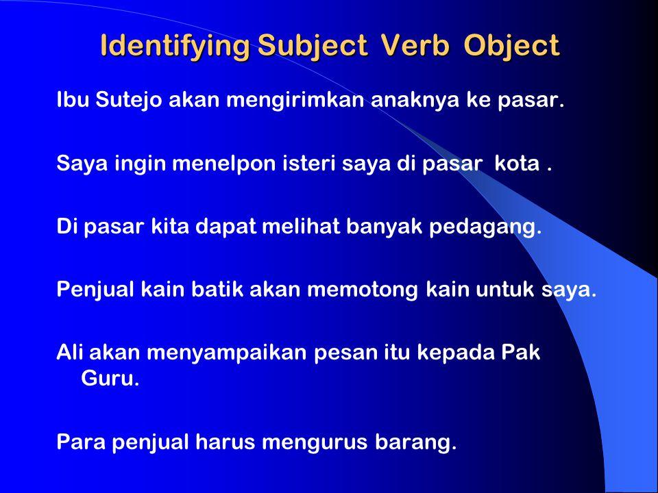 Identifying Subject Verb Object Ibu Sutejo akan mengirimkan anaknya ke pasar. Saya ingin menelpon isteri saya di pasar kota. Di pasar kita dapat melih