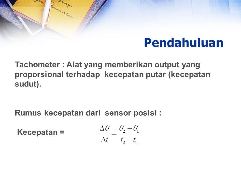Pendahuluan Tachometer : Alat yang memberikan output yang proporsional terhadap kecepatan putar (kecepatan sudut). Rumus kecepatan dari sensor posisi