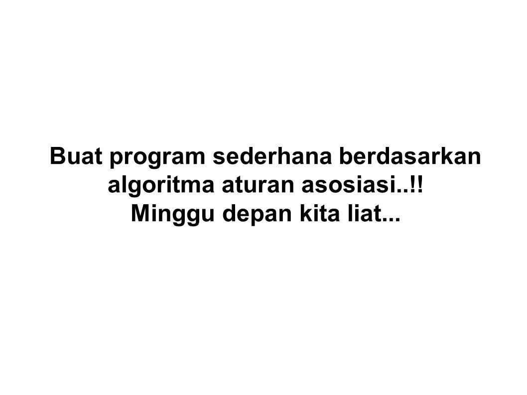 Buat program sederhana berdasarkan algoritma aturan asosiasi..!! Minggu depan kita liat...