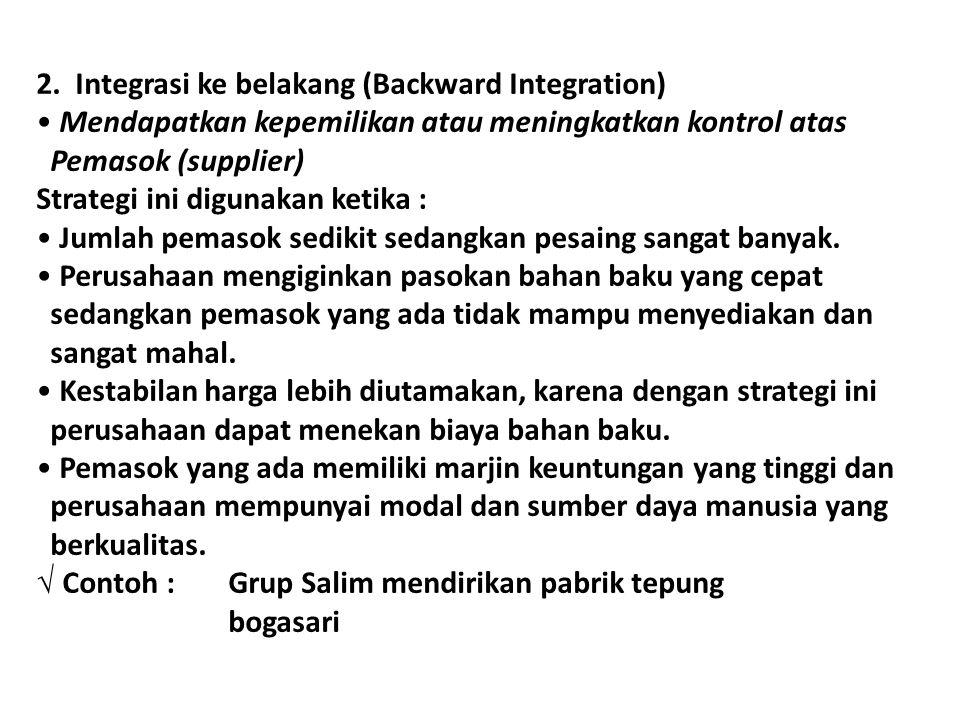 2. Integrasi ke belakang (Backward Integration) Mendapatkan kepemilikan atau meningkatkan kontrol atas Pemasok (supplier) Strategi ini digunakan ketik
