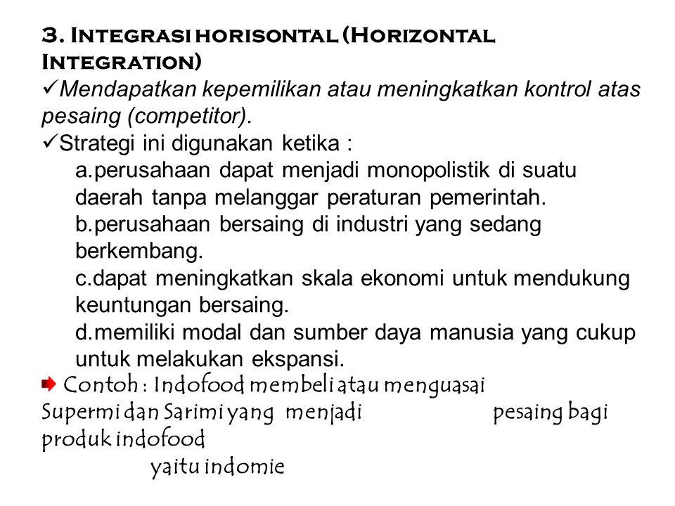 3. Integrasi horisontal (Horizontal Integration) Mendapatkan kepemilikan atau meningkatkan kontrol atas pesaing (competitor). Strategi ini digunakan k