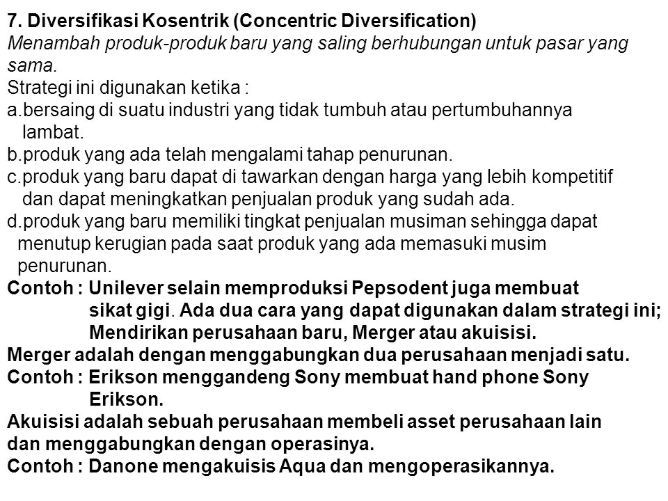 7. Diversifikasi Kosentrik (Concentric Diversification) Menambah produk-produk baru yang saling berhubungan untuk pasar yang sama. Strategi ini diguna
