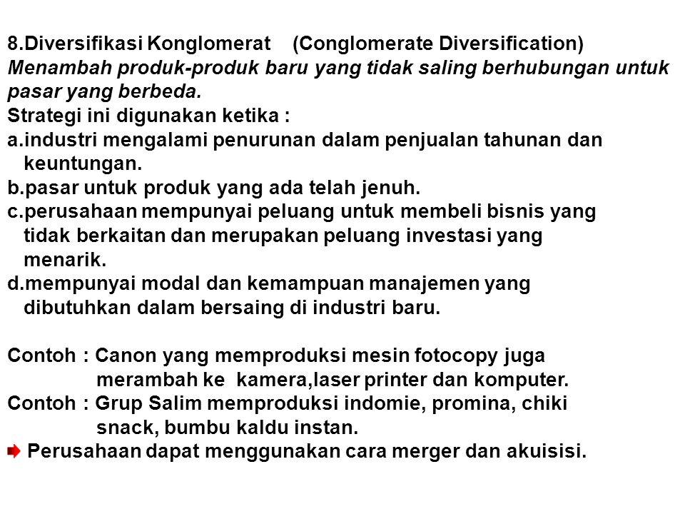 8.Diversifikasi Konglomerat (Conglomerate Diversification) Menambah produk-produk baru yang tidak saling berhubungan untuk pasar yang berbeda.