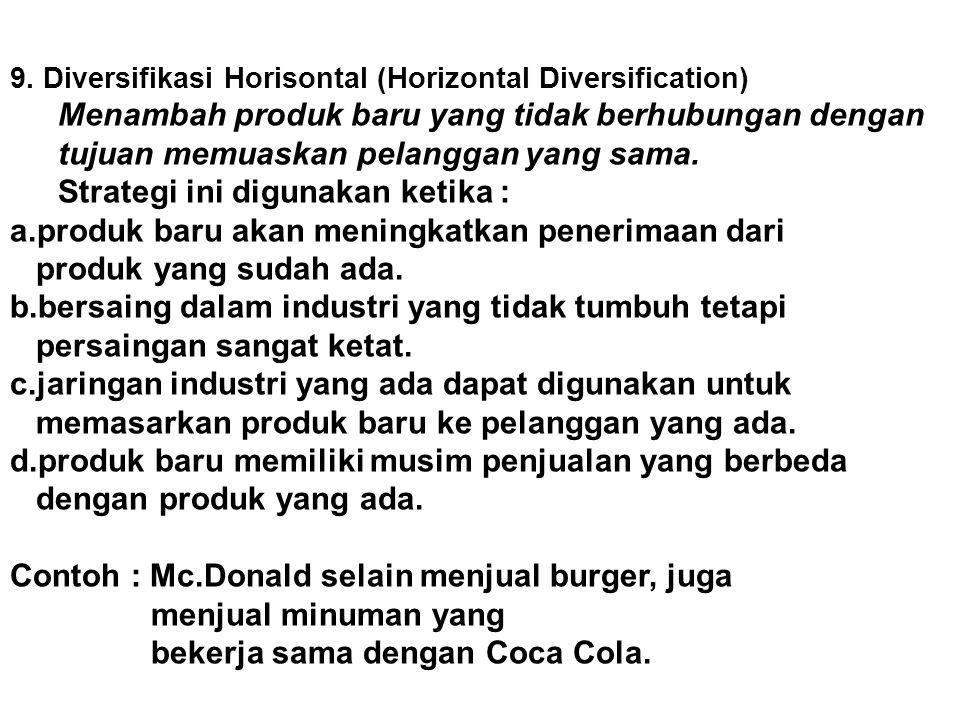 9. Diversifikasi Horisontal (Horizontal Diversification) Menambah produk baru yang tidak berhubungan dengan tujuan memuaskan pelanggan yang sama. Stra