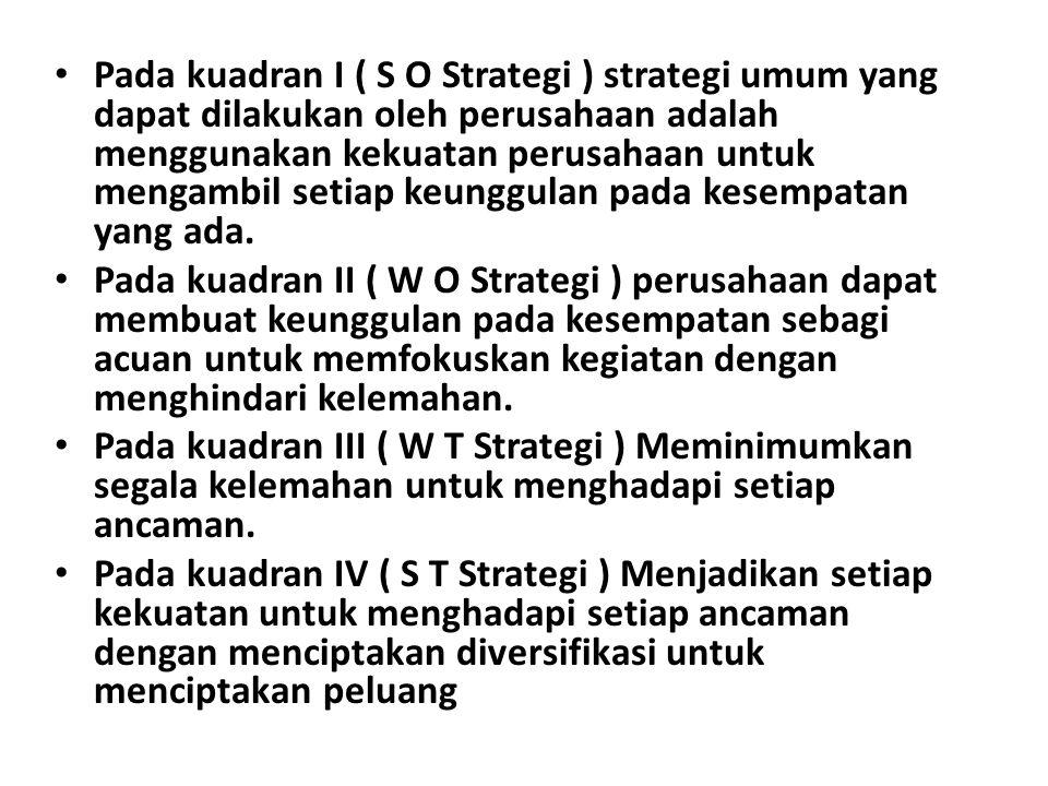 Pada kuadran I ( S O Strategi ) strategi umum yang dapat dilakukan oleh perusahaan adalah menggunakan kekuatan perusahaan untuk mengambil setiap keung