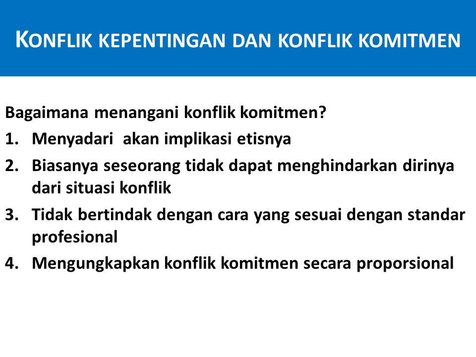 K ONFLIK KEPENTINGAN DAN KONFLIK KOMITMEN Konflik komitmen 1.Konflik antara dua set kewajiban profesional 2. Berpotensi mengurangi penilaian profesion