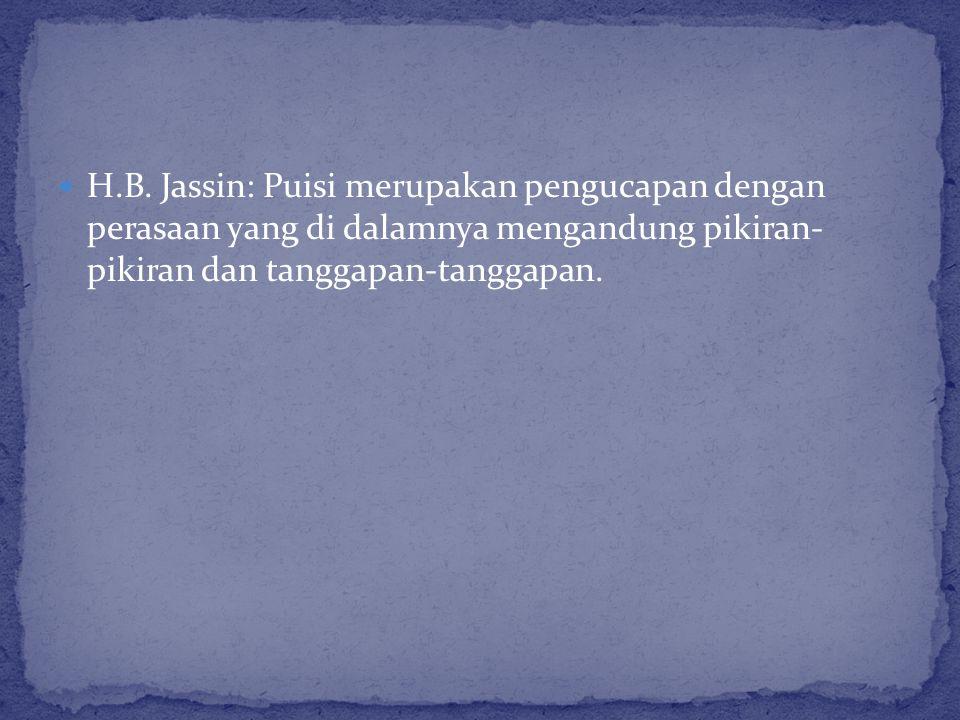 H.B. Jassin: Puisi merupakan pengucapan dengan perasaan yang di dalamnya mengandung pikiran- pikiran dan tanggapan-tanggapan.