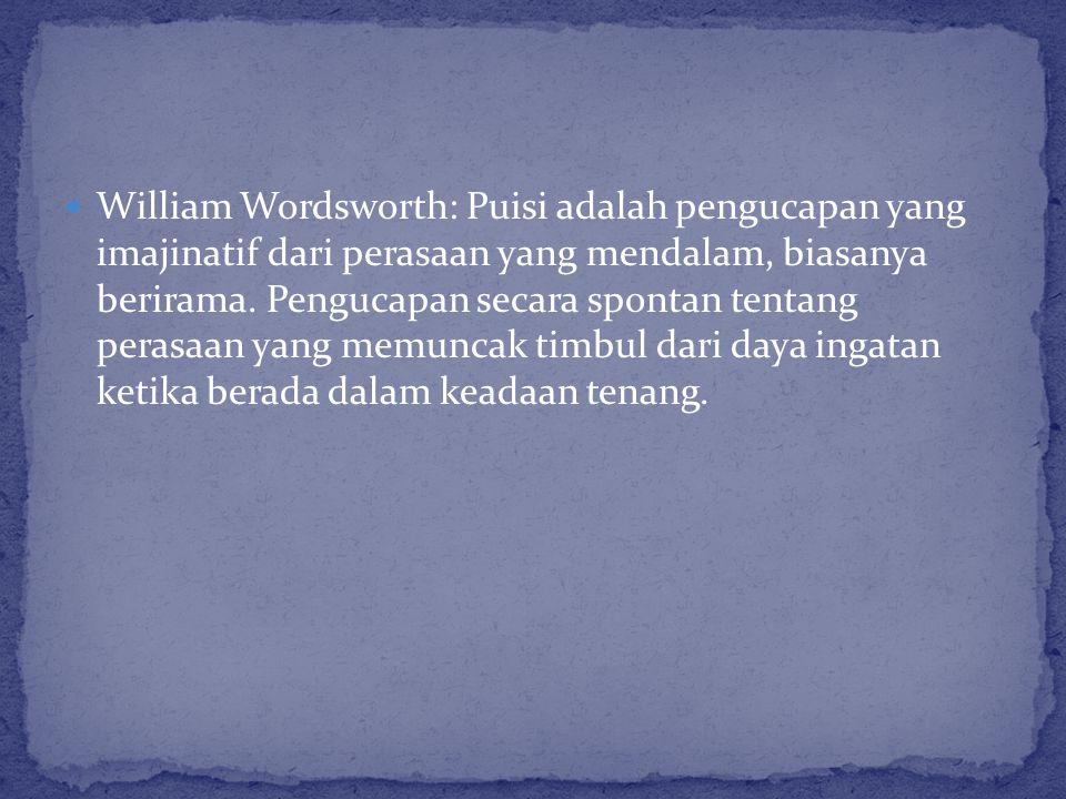 William Wordsworth: Puisi adalah pengucapan yang imajinatif dari perasaan yang mendalam, biasanya berirama. Pengucapan secara spontan tentang perasaan