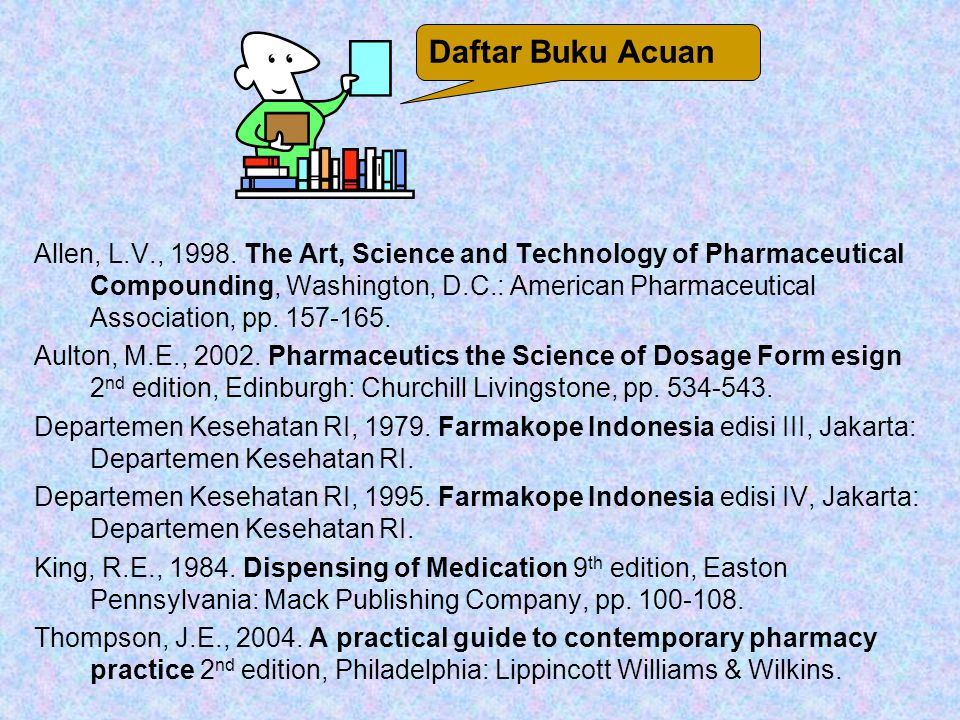 Daftar Buku Acuan Allen, L.V., 1998. The Art, Science and Technology of Pharmaceutical Compounding, Washington, D.C.: American Pharmaceutical Associat