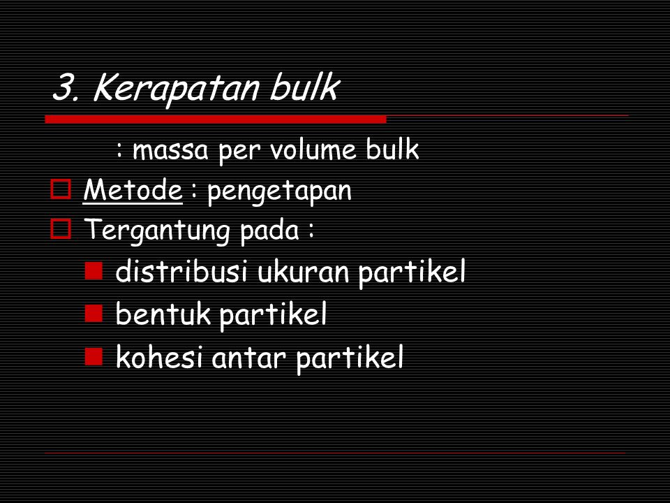 3. Kerapatan bulk : massa per volume bulk  Metode : pengetapan  Tergantung pada : distribusi ukuran partikel bentuk partikel kohesi antar partikel