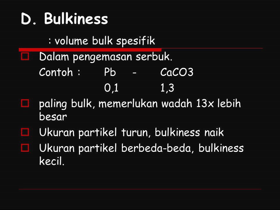 D. Bulkiness : volume bulk spesifik  Dalam pengemasan serbuk. Contoh : Pb-CaCO3 0,11,3  paling bulk, memerlukan wadah 13x lebih besar  Ukuran parti
