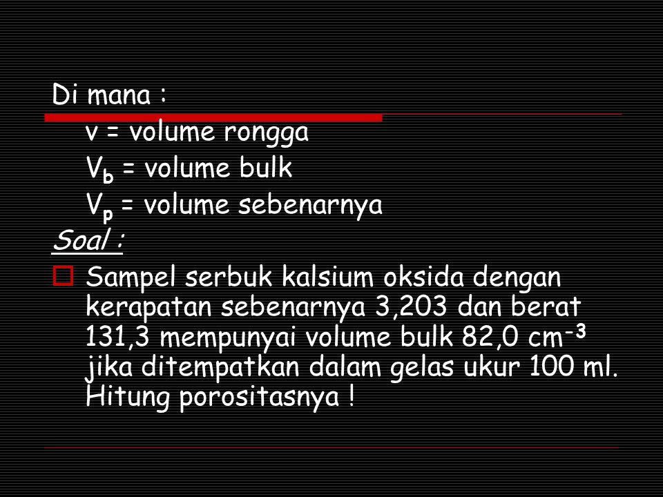 Di mana : v = volume rongga V b = volume bulk V p = volume sebenarnya Soal :  Sampel serbuk kalsium oksida dengan kerapatan sebenarnya 3,203 dan bera