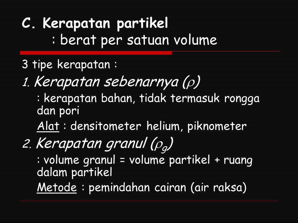 C. Kerapatan partikel : berat per satuan volume 3 tipe kerapatan : 1. Kerapatan sebenarnya (  ) : kerapatan bahan, tidak termasuk rongga dan pori Ala