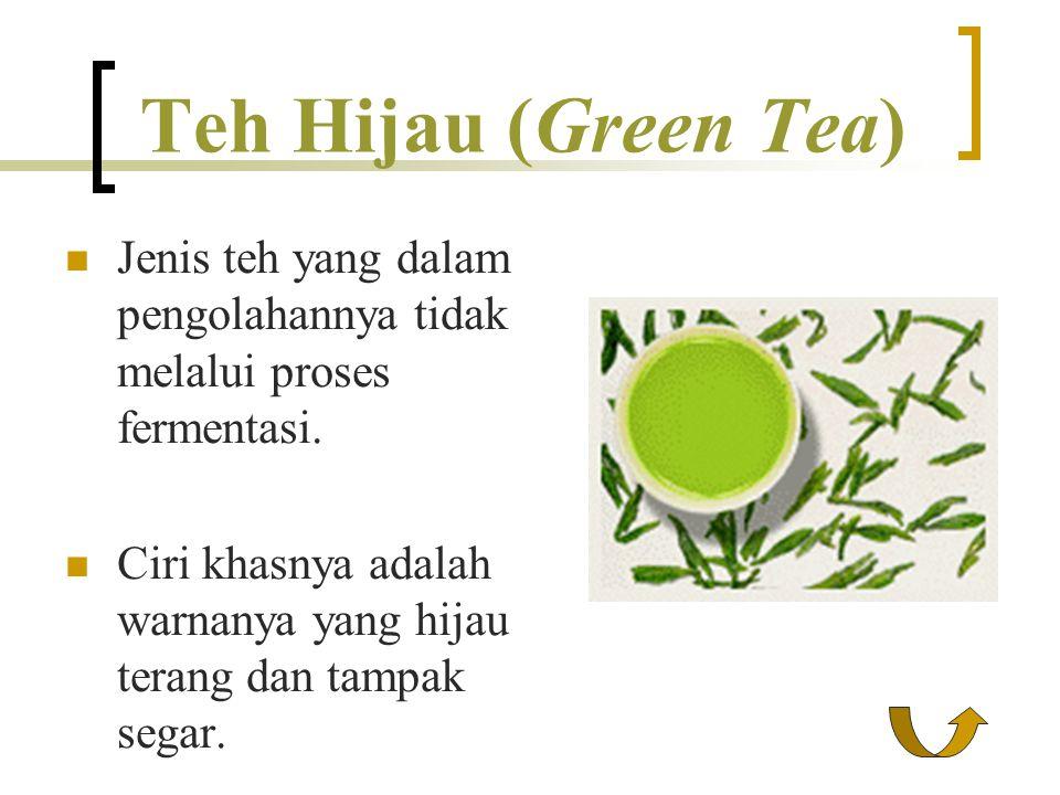 Teh Hijau (Green Tea) Jenis teh yang dalam pengolahannya tidak melalui proses fermentasi. Ciri khasnya adalah warnanya yang hijau terang dan tampak se