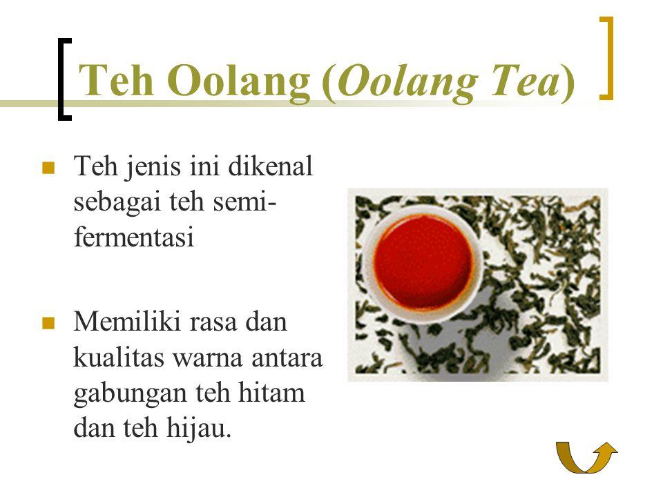 Teh Oolang (Oolang Tea) Teh jenis ini dikenal sebagai teh semi- fermentasi Memiliki rasa dan kualitas warna antara gabungan teh hitam dan teh hijau.