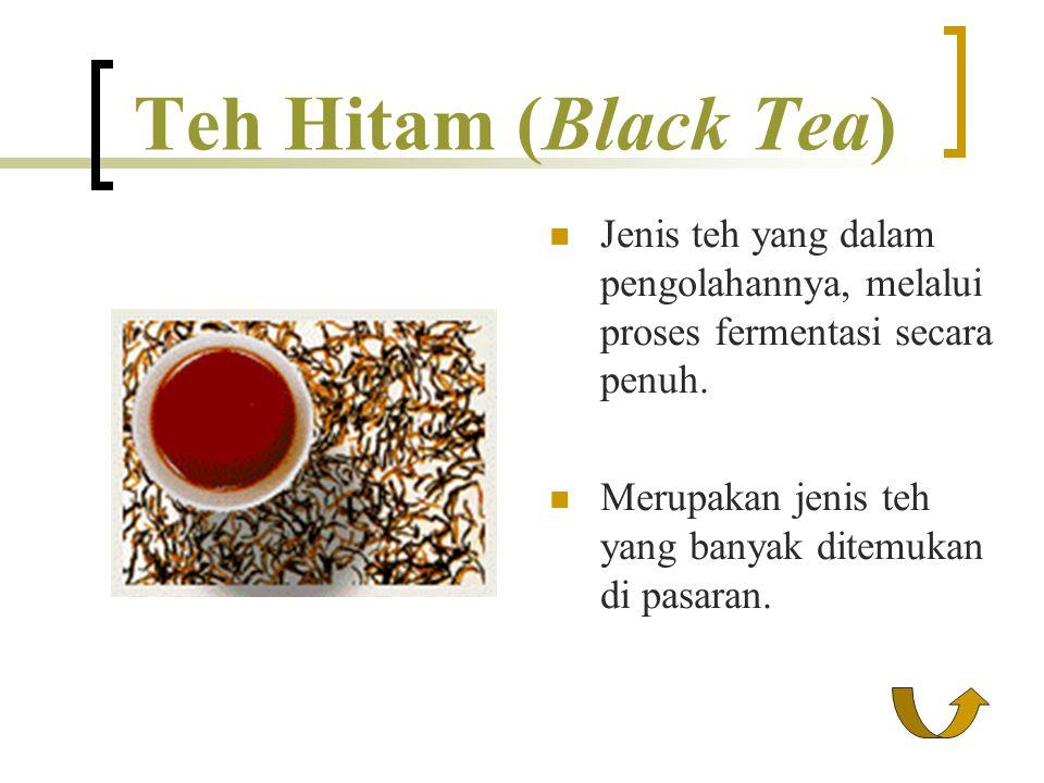 Teh Hitam (Black Tea) Jenis teh yang dalam pengolahannya, melalui proses fermentasi secara penuh. Merupakan jenis teh yang banyak ditemukan di pasaran